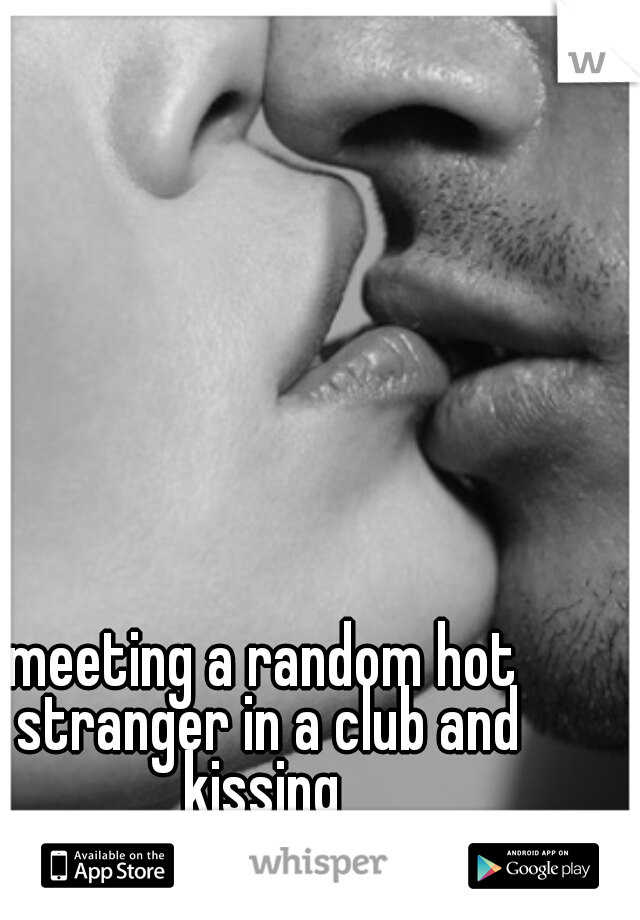 meeting a random hot stranger in a club and kissing