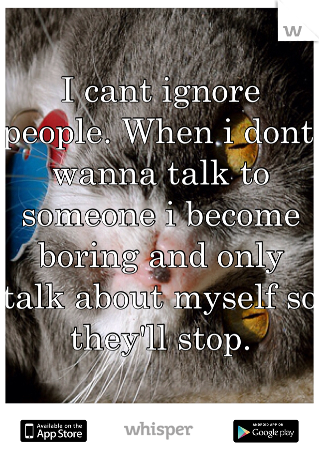 I cant ignore people. When i dont wanna talk to someone i become boring and only talk about myself so they'll stop.