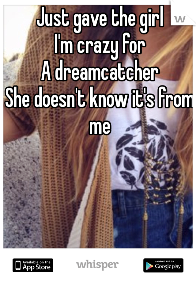 Just gave the girl  I'm crazy for  A dreamcatcher  She doesn't know it's from me