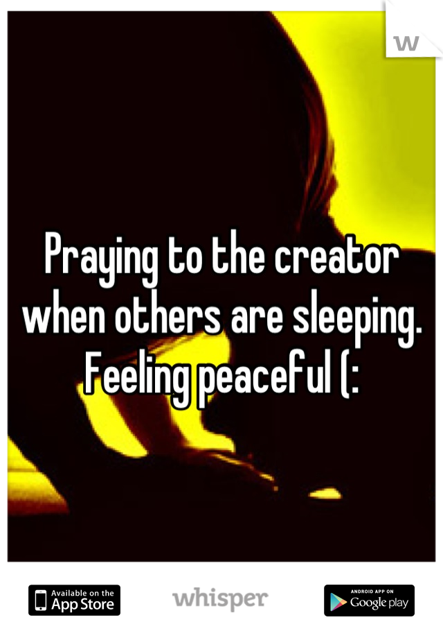 Praying to the creator when others are sleeping. Feeling peaceful (: