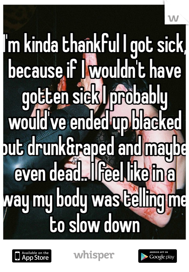 I'm kinda thankful I got sick, because if I wouldn't have gotten sick I probably would've ended up blacked out drunk&raped and maybe even dead.. I feel like in a way my body was telling me to slow down
