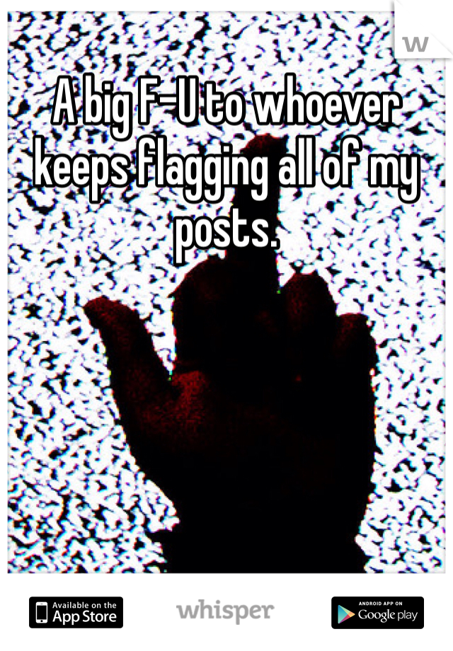 A big F-U to whoever keeps flagging all of my posts.