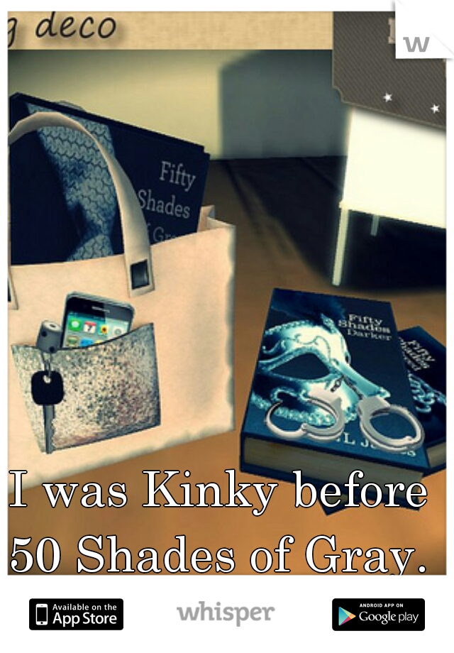 I was Kinky before 50 Shades of Gray.