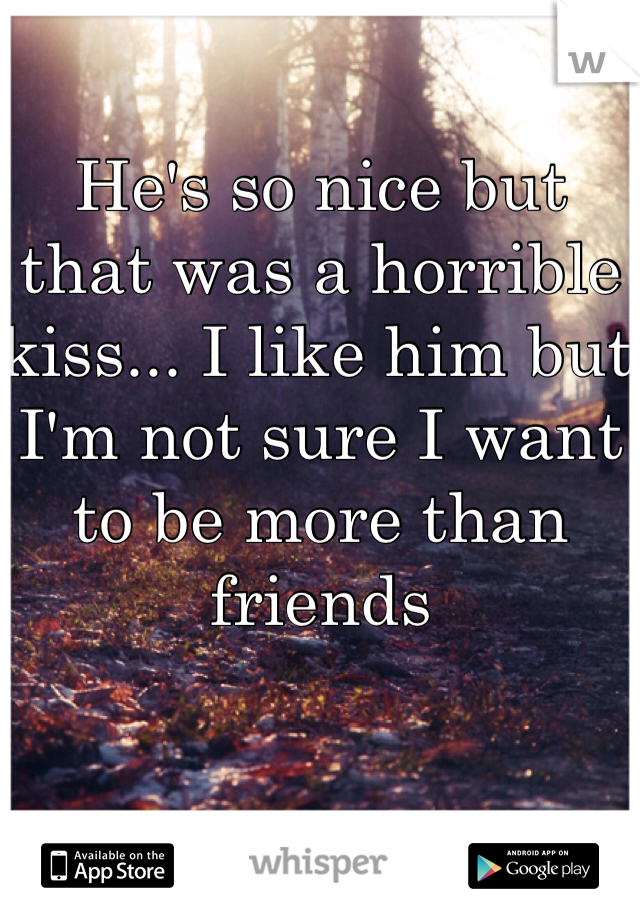He's so nice but that was a horrible kiss... I like him but I'm not sure I want to be more than friends