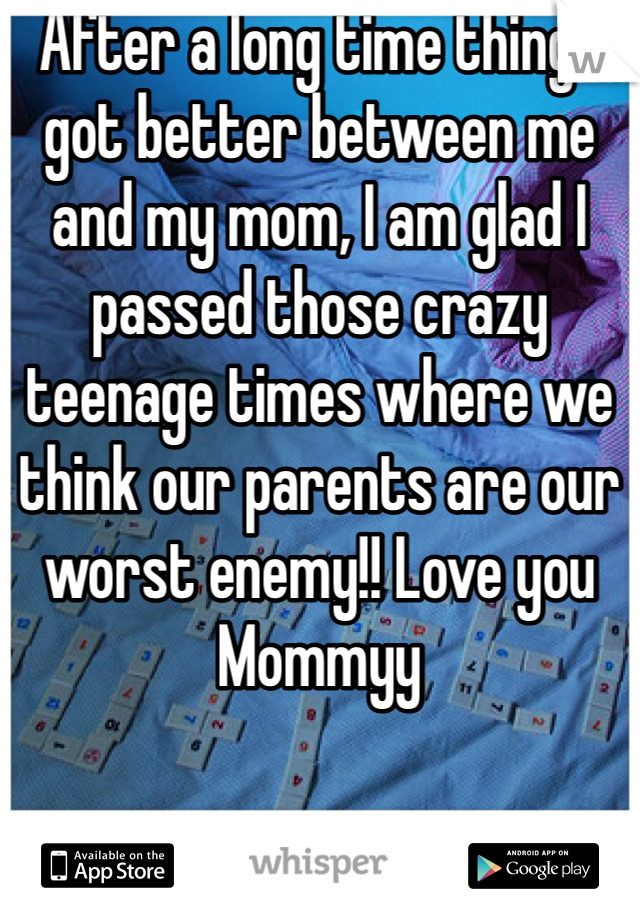 After a long time things got better between me and my mom, I am glad I passed those crazy teenage times where we think our parents are our worst enemy!! Love you Mommyy