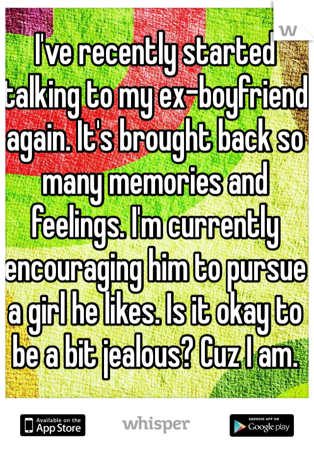 I've recently started talking to my ex-boyfriend again. It's brought back so many memories and feelings. I'm currently encouraging him to pursue a girl he likes. Is it okay to be a bit jealous? Cuz I am.