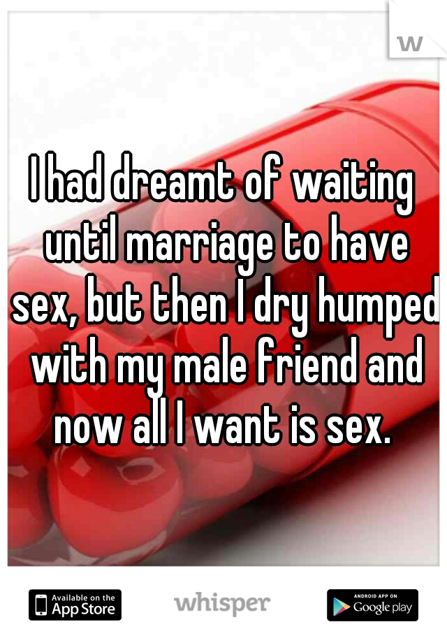 I had dreamt of waiting until marriage to have sex, but then I dry humped with my male friend and now all I want is sex.