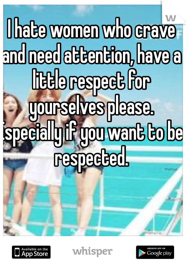 I hate women who crave and need attention, have a little respect for yourselves please. Especially if you want to be respected.