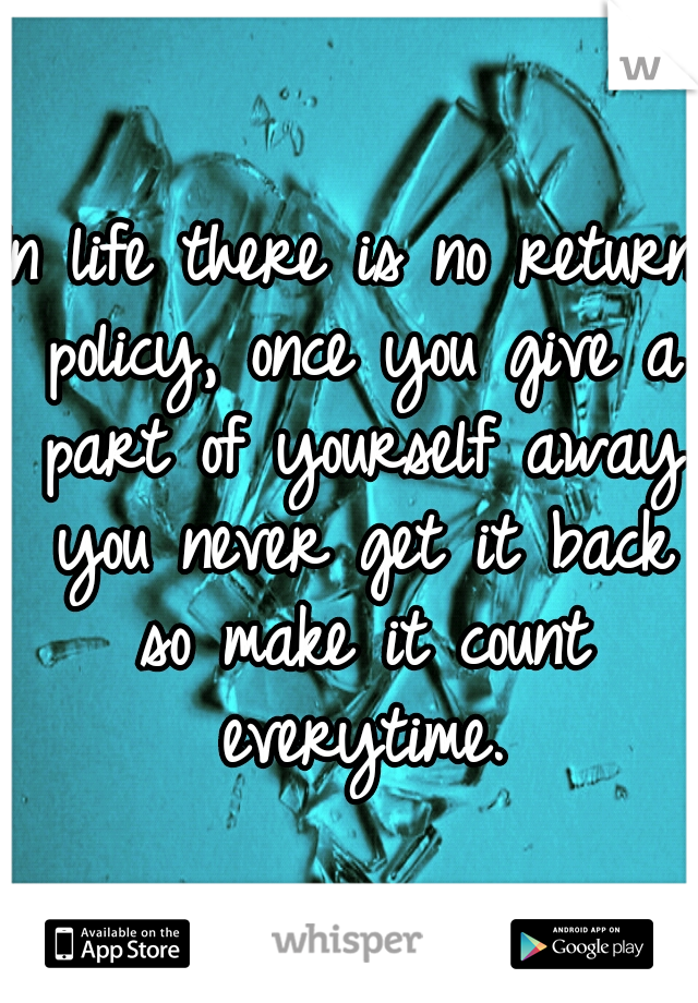 In life there is no return policy, once you give a part of yourself away you never get it back so make it count everytime.