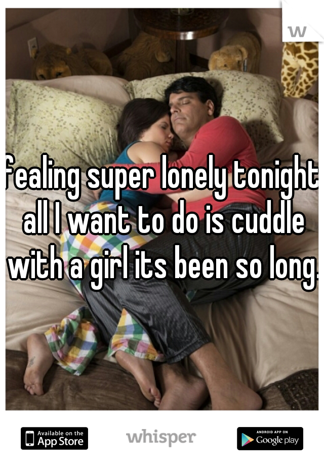 fealing super lonely tonight all I want to do is cuddle with a girl its been so long.
