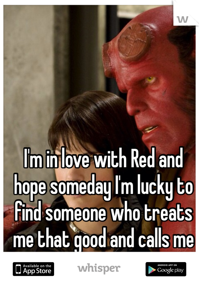 I'm in love with Red and hope someday I'm lucky to find someone who treats me that good and calls me babe:)