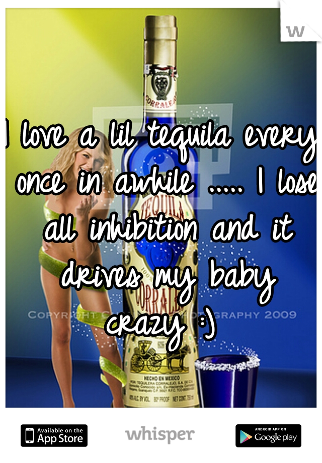 I love a lil tequila every once in awhile ..... I lose all inhibition and it drives my baby crazy :)