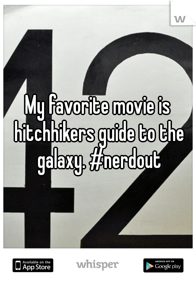 My favorite movie is hitchhikers guide to the galaxy. #nerdout