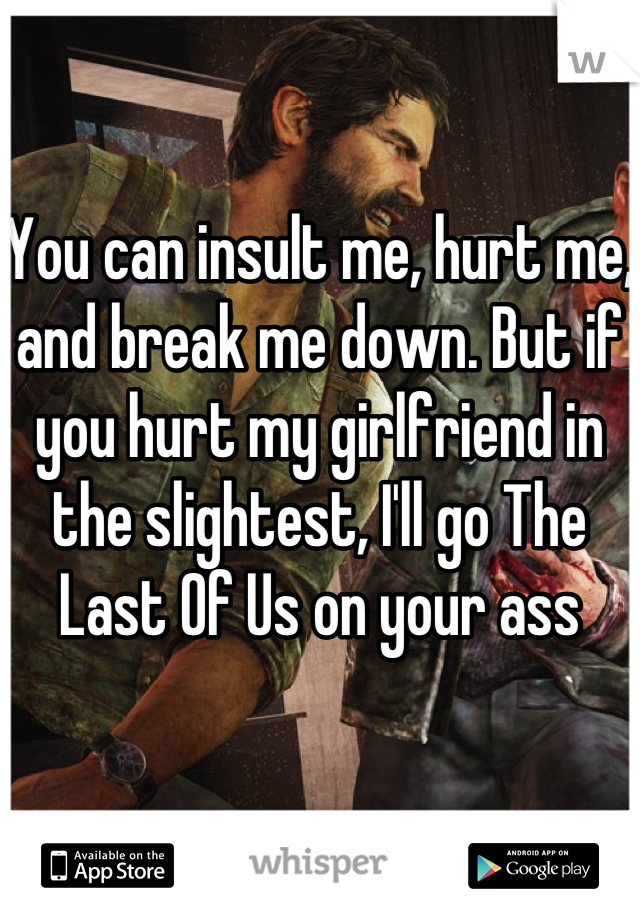 You can insult me, hurt me, and break me down. But if you hurt my girlfriend in the slightest, I'll go The Last Of Us on your ass