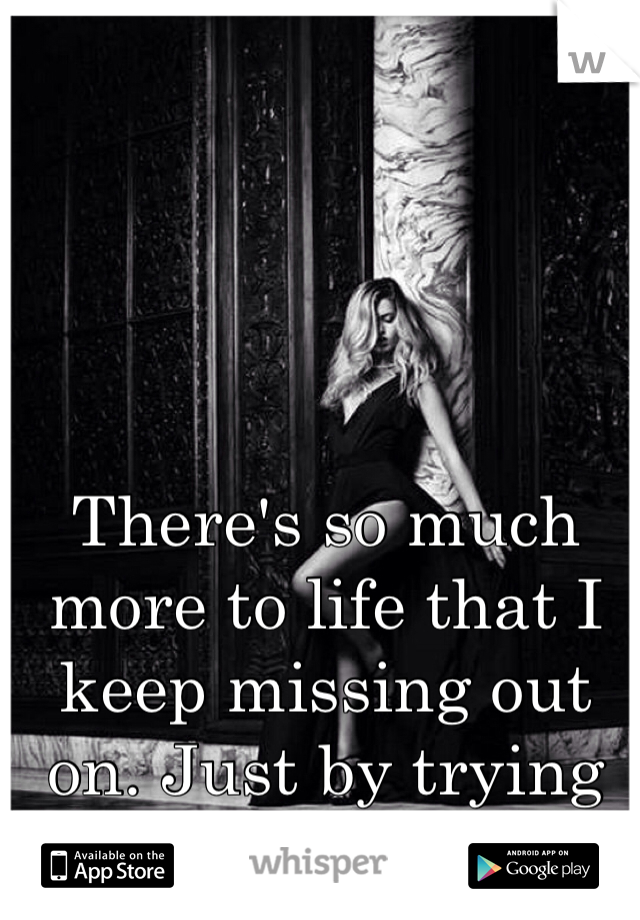 There's so much more to life that I keep missing out on. Just by trying to please everyone.