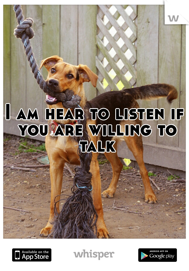 I am hear to listen if you are willing to talk