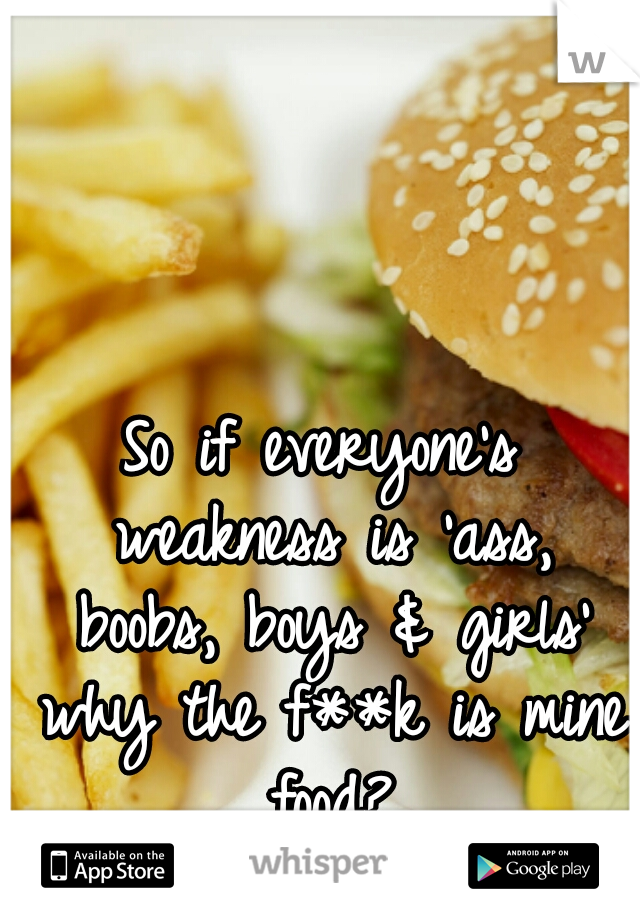 So if everyone's weakness is 'ass, boobs, boys & girls' why the f**k is mine food?