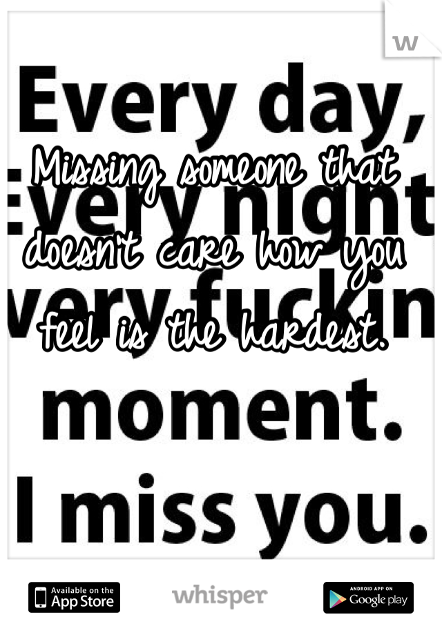Missing someone that doesn't care how you feel is the hardest.