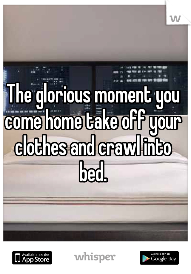 The glorious moment you come home take off your clothes and crawl into bed.