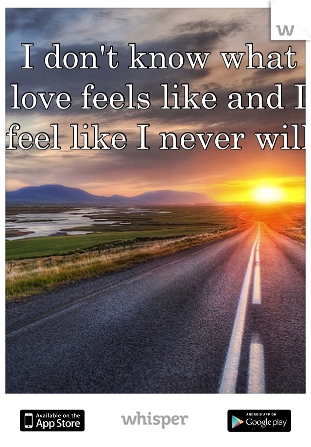 I don't know what love feels like and I feel like I never will