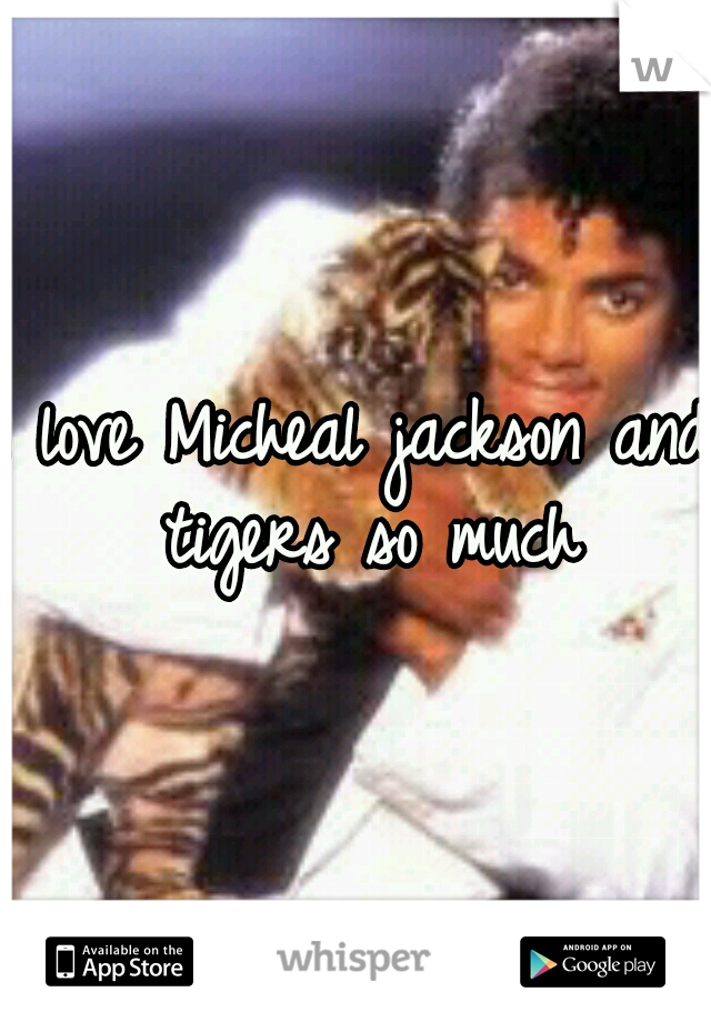 I love Micheal jackson and tigers so much