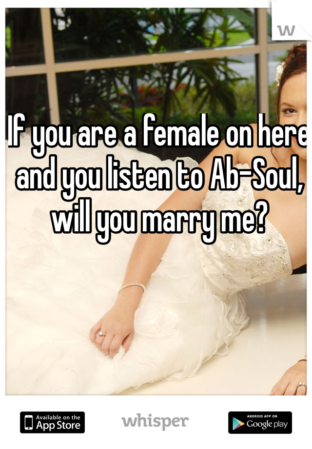 If you are a female on here and you listen to Ab-Soul, will you marry me?
