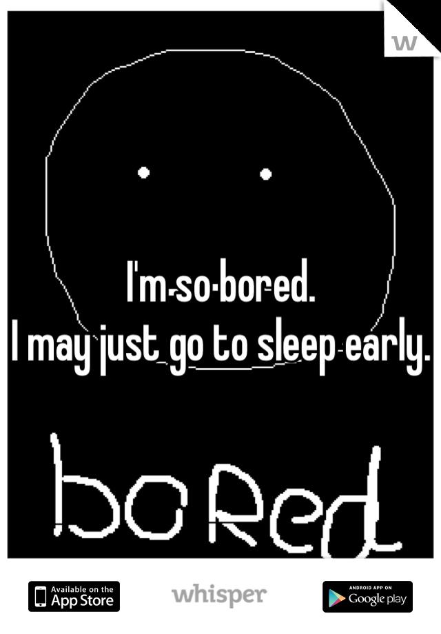 I'm so bored. I may just go to sleep early.