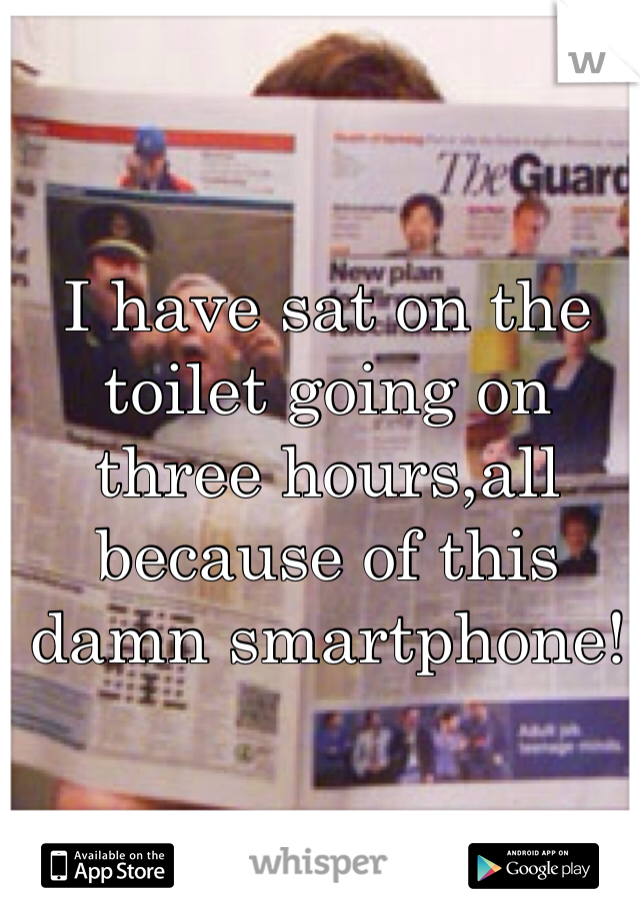 I have sat on the toilet going on three hours,all because of this damn smartphone!