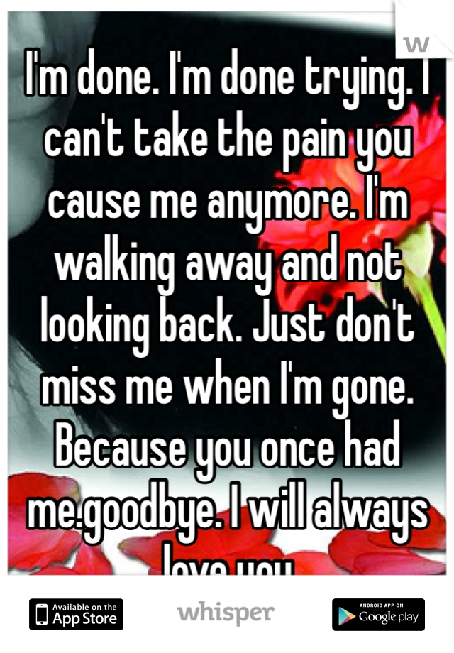 I'm done. I'm done trying. I can't take the pain you cause me anymore. I'm walking away and not looking back. Just don't miss me when I'm gone. Because you once had me.goodbye. I will always love you