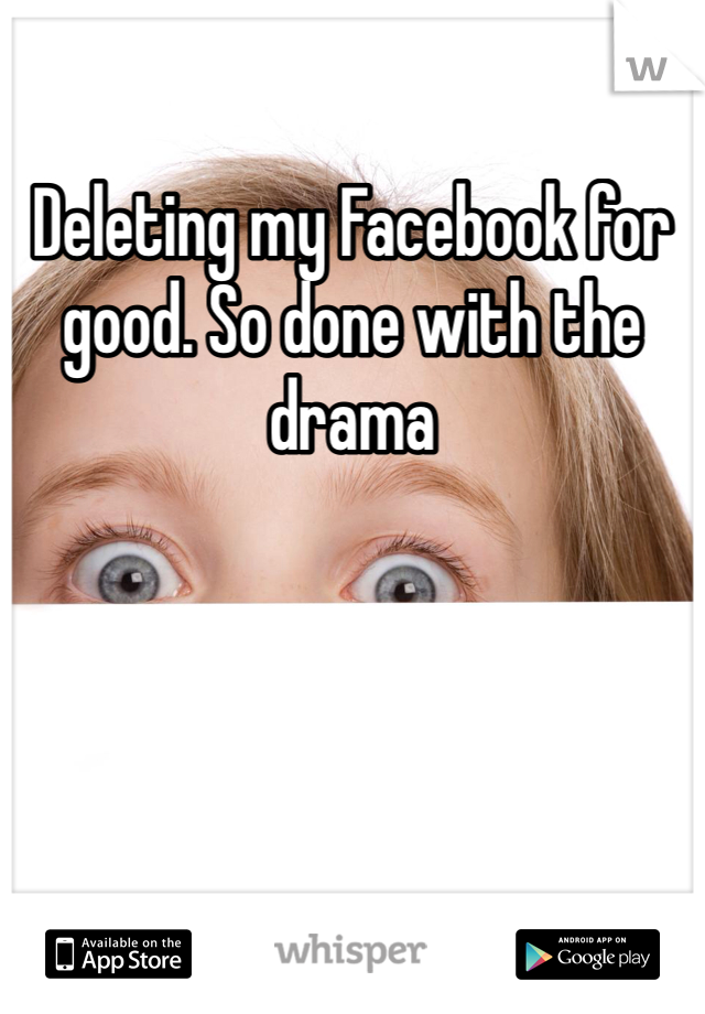 Deleting my Facebook for good. So done with the drama