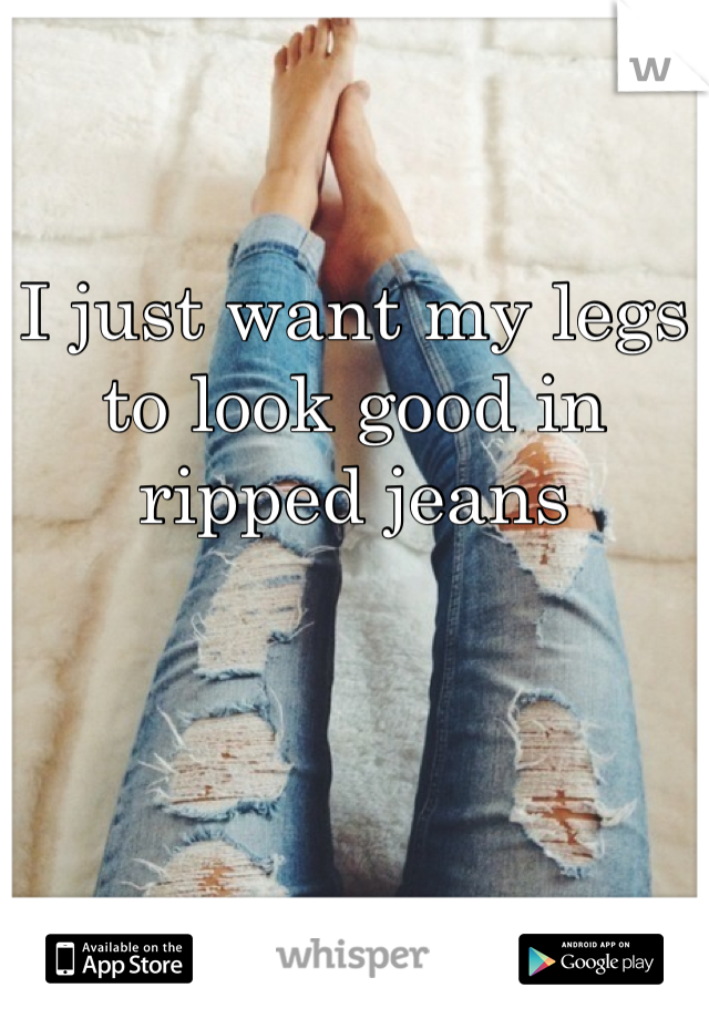 I just want my legs to look good in ripped jeans