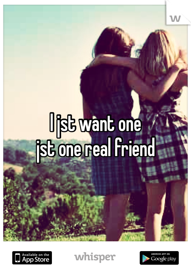I jst want one  jst one real friend