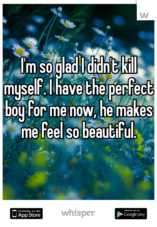 I'm so glad I didn't kill myself. I have the perfect boy for me now, he makes me feel so beautiful.