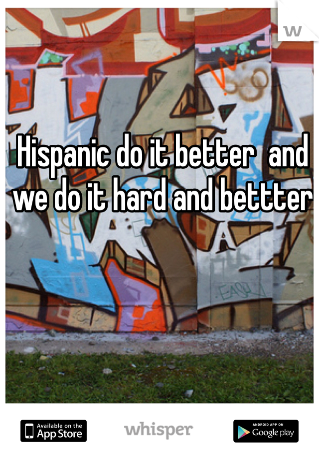 Hispanic do it better  and we do it hard and bettter