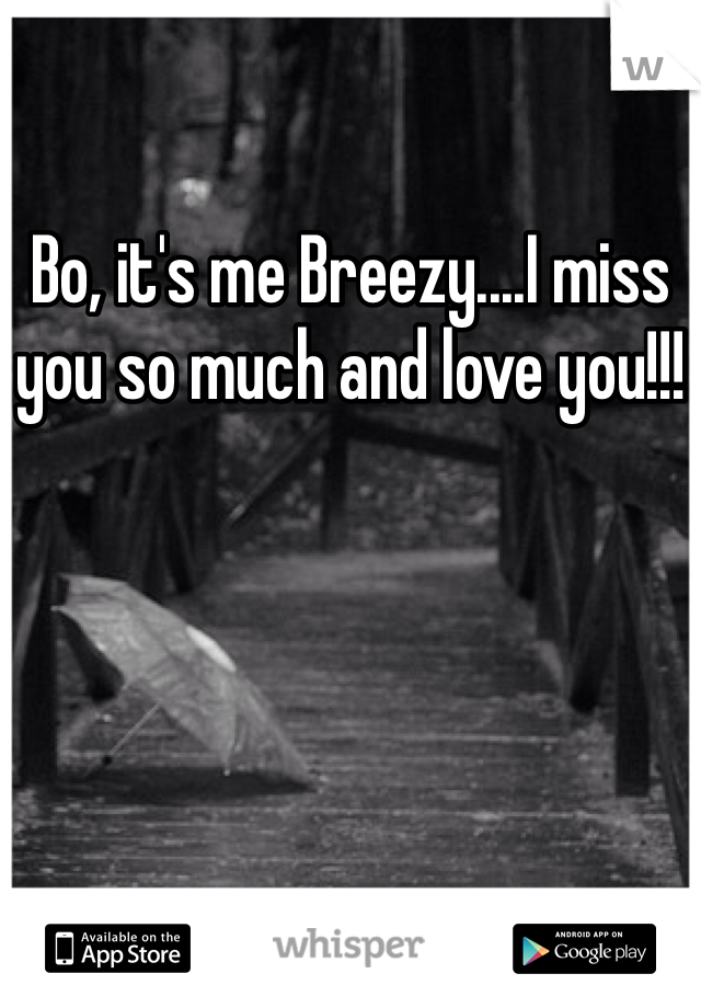 Bo, it's me Breezy....I miss you so much and love you!!!