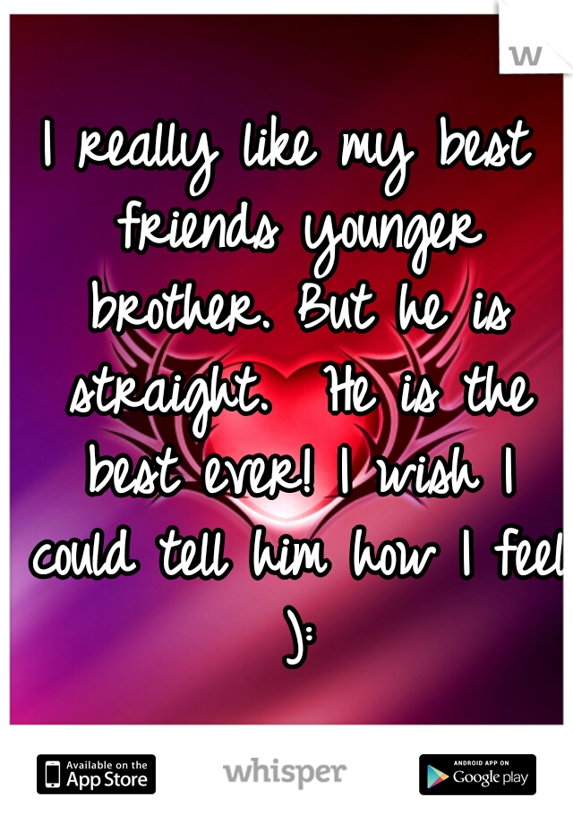 I really like my best friends younger brother. But he is straight.  He is the best ever! I wish I could tell him how I feel ):