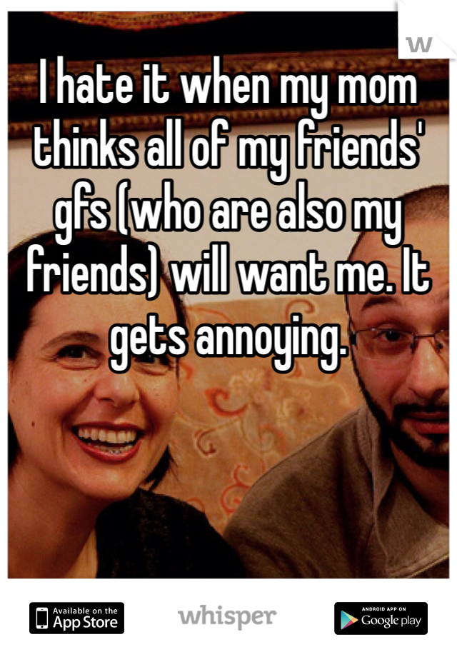 I hate it when my mom thinks all of my friends' gfs (who are also my friends) will want me. It gets annoying.