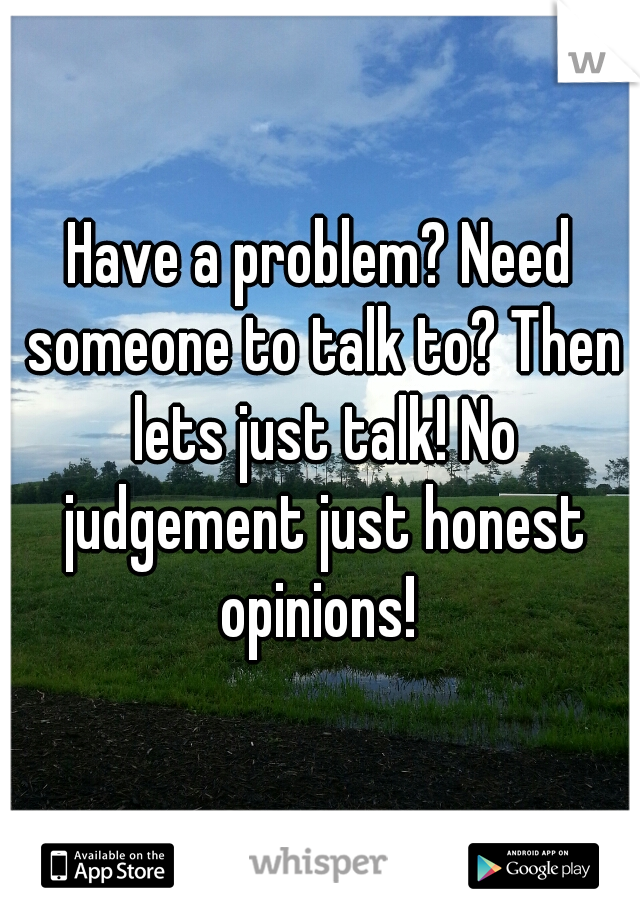 Have a problem? Need someone to talk to? Then lets just talk! No judgement just honest opinions!