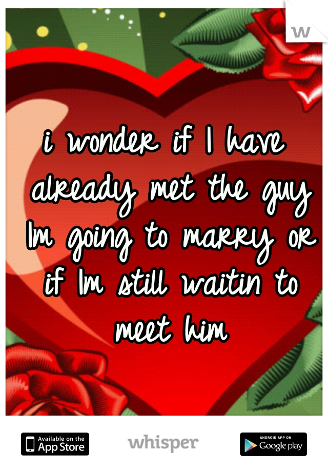 i wonder if I have already met the guy Im going to marry or if Im still waitin to meet him
