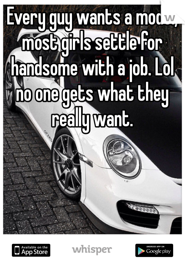 Every guy wants a model, most girls settle for handsome with a job. Lol no one gets what they really want.
