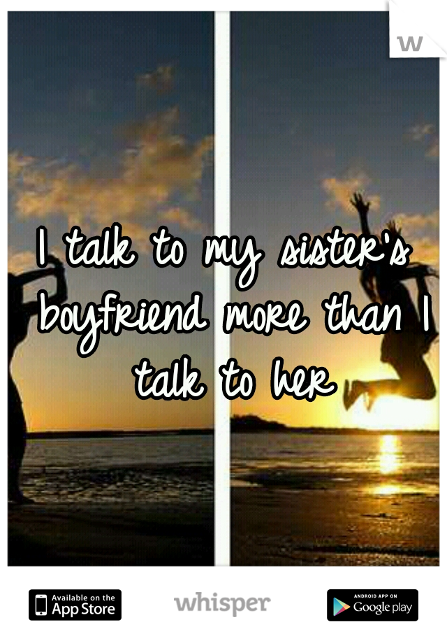 I talk to my sister's boyfriend more than I talk to her