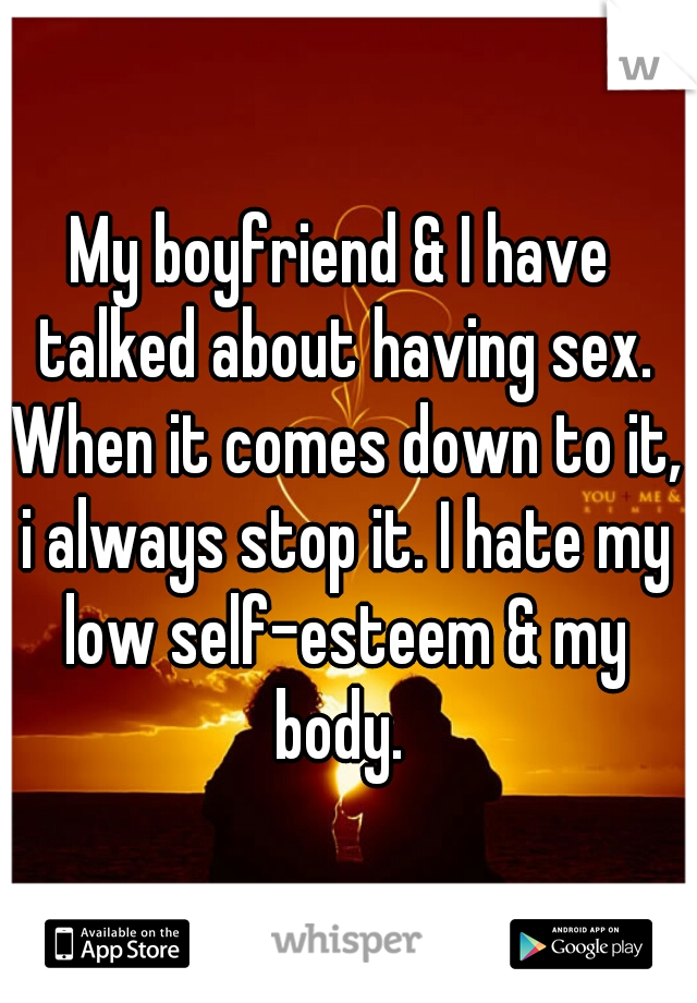 My boyfriend & I have talked about having sex. When it comes down to it, i always stop it. I hate my low self-esteem & my body.