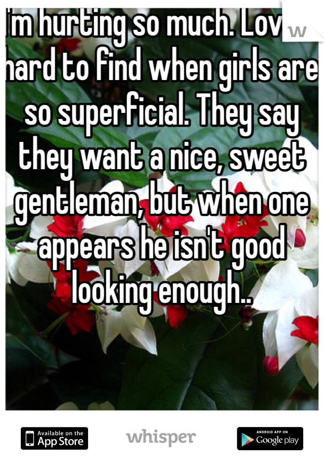 I'm hurting so much. Love is hard to find when girls are so superficial. They say they want a nice, sweet gentleman, but when one appears he isn't good looking enough..