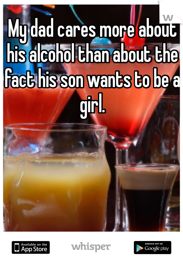 My dad cares more about his alcohol than about the fact his son wants to be a girl.