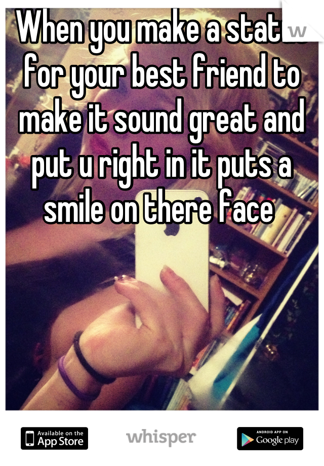 When you make a status for your best friend to make it sound great and put u right in it puts a smile on there face