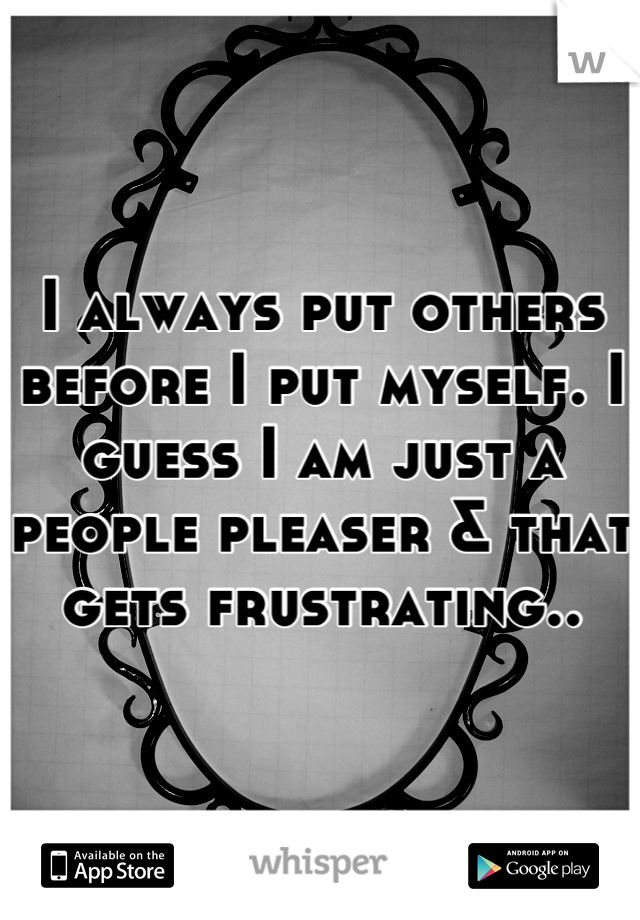 I always put others before I put myself. I guess I am just a people pleaser & that gets frustrating..