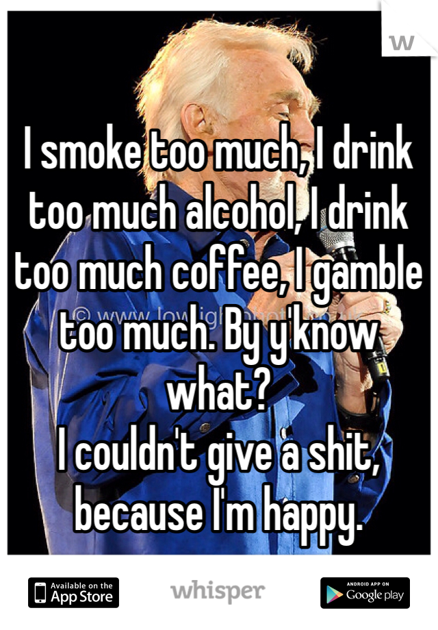 I smoke too much, I drink too much alcohol, I drink too much coffee, I gamble too much. By y'know what?  I couldn't give a shit, because I'm happy.