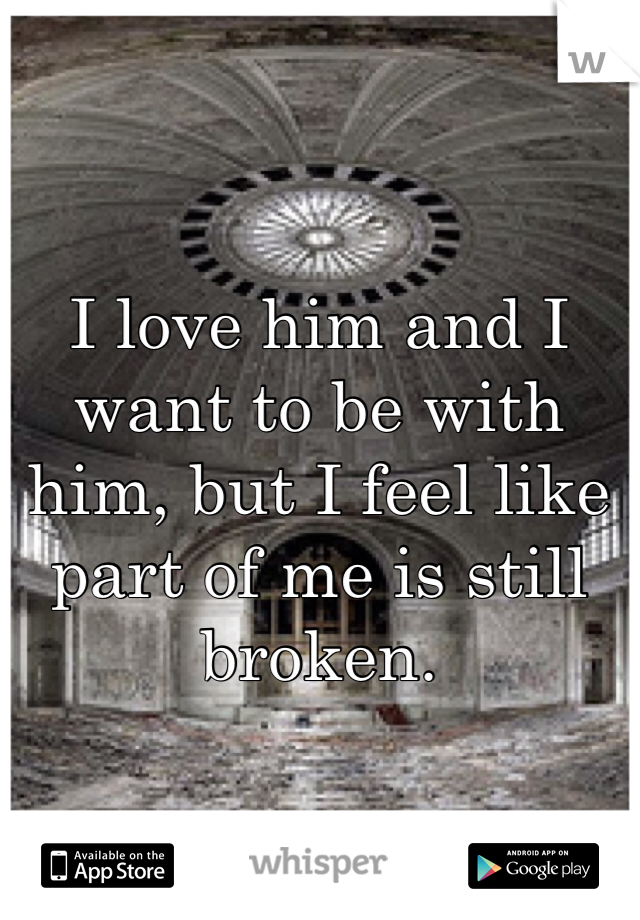 I love him and I want to be with him, but I feel like part of me is still broken.