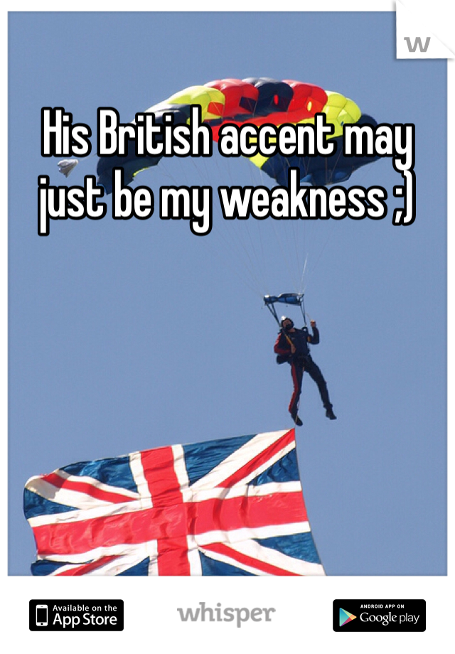 His British accent may just be my weakness ;)