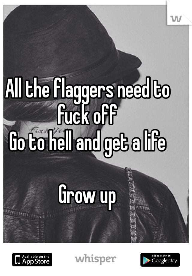All the flaggers need to fuck off Go to hell and get a life  Grow up